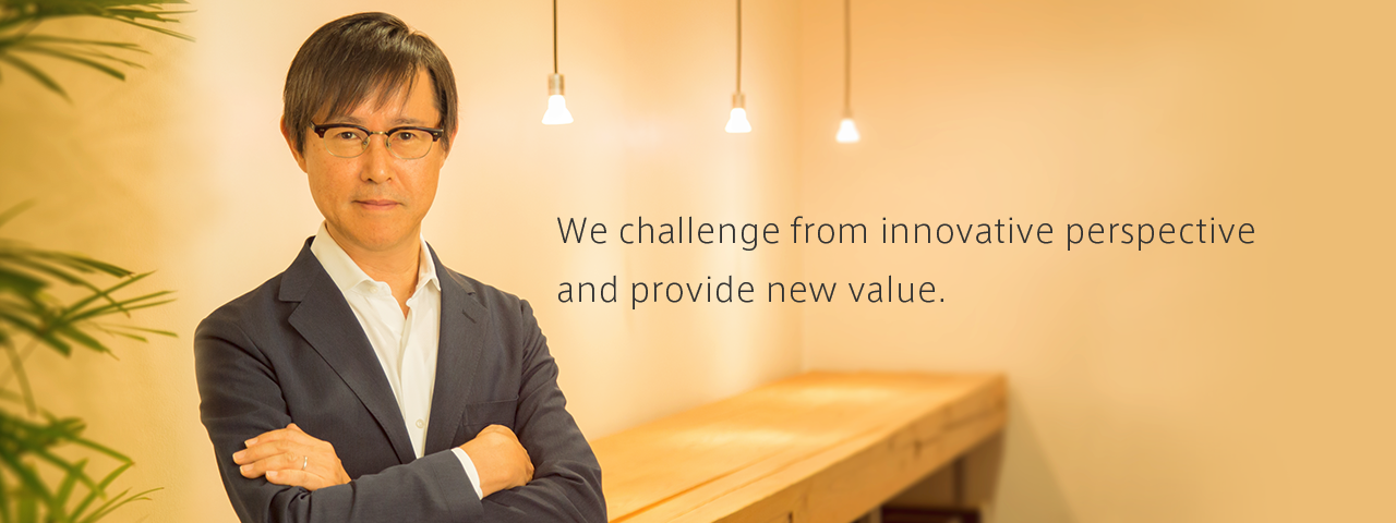 We challenge from innovative perspective and provide new value.